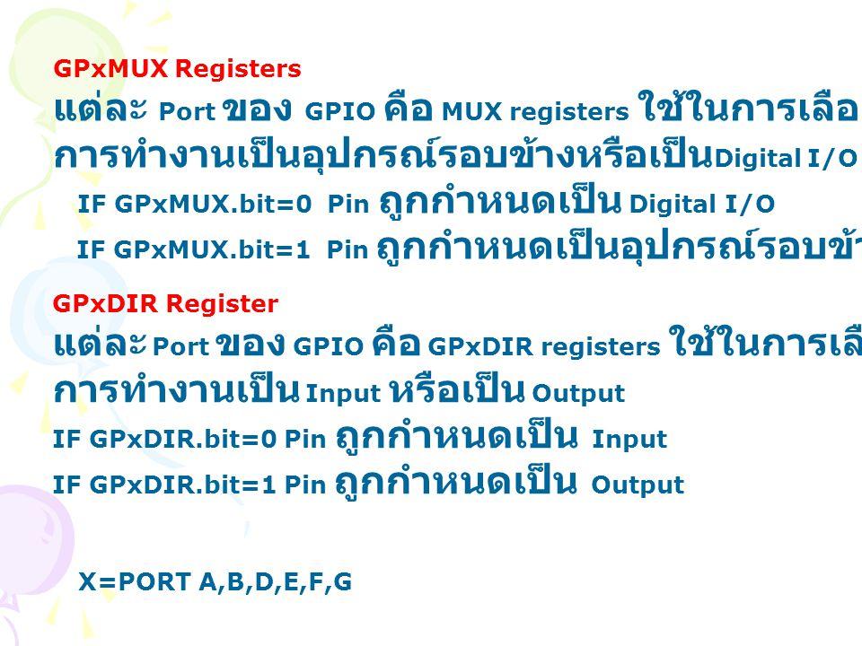 GPxMUX Registers แต่ละ Port ของ GPIO คือ MUX registers ใช้ในการเลือกระหว่าง การทำงานเป็นอุปกรณ์รอบข้างหรือเป็น Digital I/O IF GPxMUX.bit=0 Pin ถูกกำหน