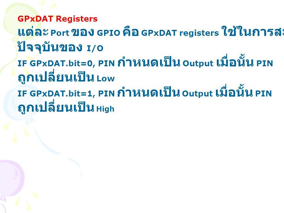 GPxDAT Registers แต่ละ Port ของ GPIO คือ GPxDAT registers ใช้ในการสะท้อนสถานะ ปัจจุบันของ I/O IF GPxDAT.bit=0, PIN กำหนดเป็น Output เมื่อนั้น PIN ถูกเ