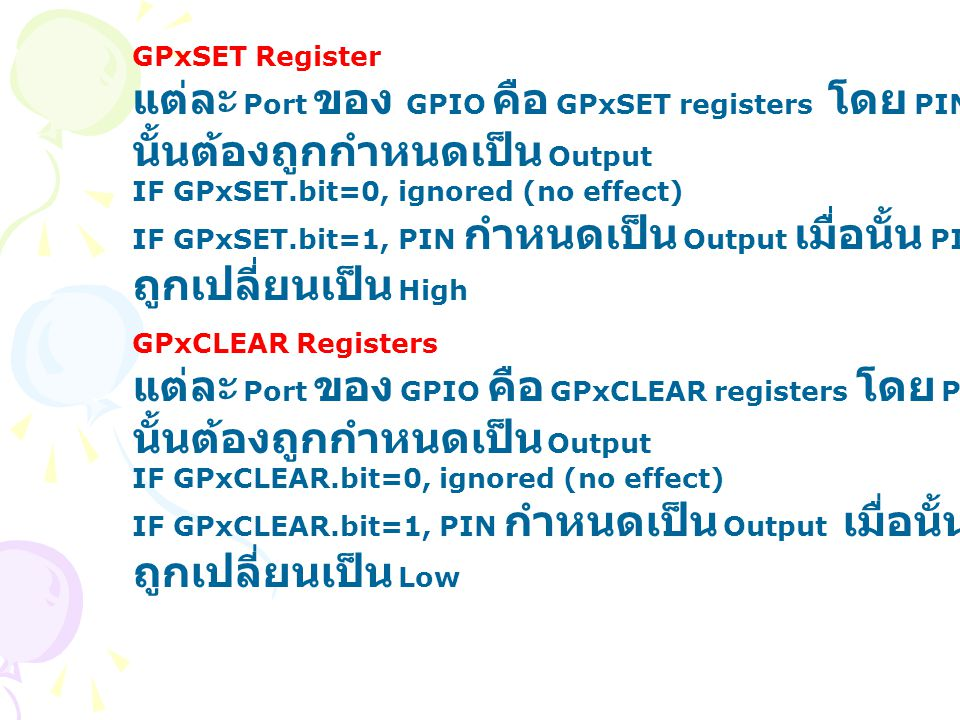 GPxSET Register แต่ละ Port ของ GPIO คือ GPxSET registers โดย PIN นั้นต้องถูกกำหนดเป็น Output IF GPxSET.bit=0, ignored (no effect) IF GPxSET.bit=1, PIN