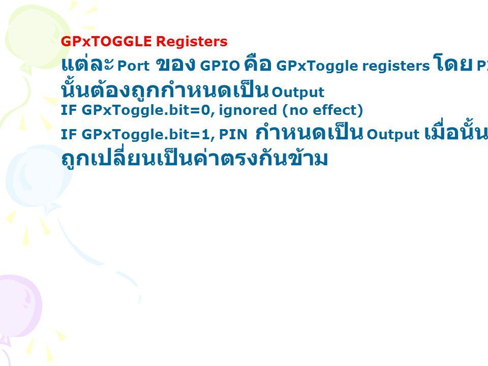 GPxTOGGLE Registers แต่ละ Port ของ GPIO คือ GPxToggle registers โดย PIN นั้นต้องถูกกำหนดเป็น Output IF GPxToggle.bit=0, ignored (no effect) IF GPxTogg
