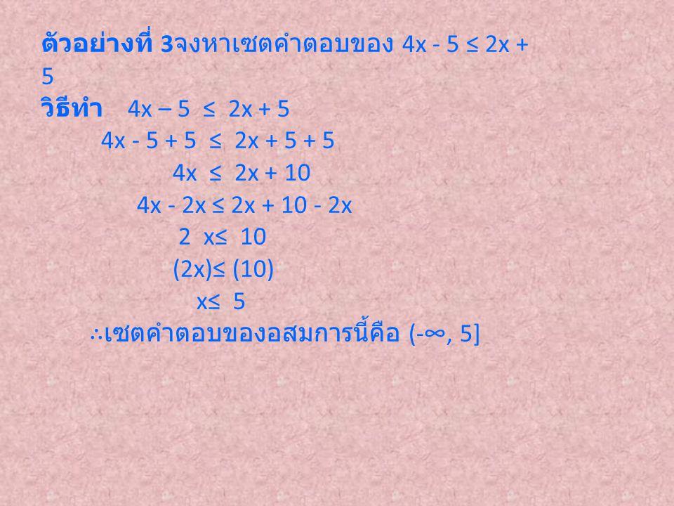 ตัวอย่างที่ 3 จงหาเซตคำตอบของ 4x - 5 ≤ 2x + 5 วิธีทำ 4x – 5 ≤ 2x + 5 4x - 5 + 5 ≤ 2x + 5 + 5 4x ≤ 2x + 10 4x - 2x ≤ 2x + 10 - 2x 2 x≤ 10 (2x)≤ (10) x≤
