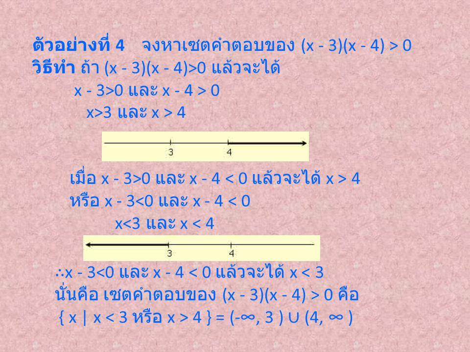 ตัวอย่างที่ 4 จงหาเซตคำตอบของ (x - 3)(x - 4) > 0 วิธีทำ ถ้า (x - 3)(x - 4)>0 แล้วจะได้ x - 3>0 และ x - 4 > 0 x>3 และ x > 4 เมื่อ x - 3>0 และ x - 4 4 ห