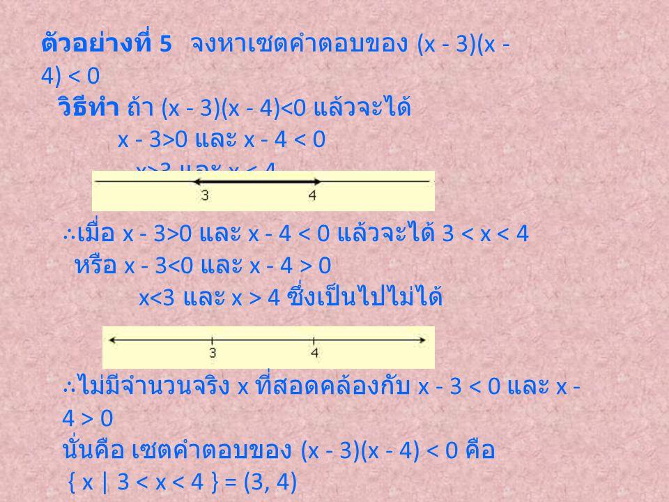 ตัวอย่างที่ 5 จงหาเซตคำตอบของ (x - 3)(x - 4) < 0 วิธีทำ ถ้า (x - 3)(x - 4)<0 แล้วจะได้ x - 3>0 และ x - 4 < 0 x>3 และ x < 4 ∴เมื่อ x - 3>0 และ x - 4 <