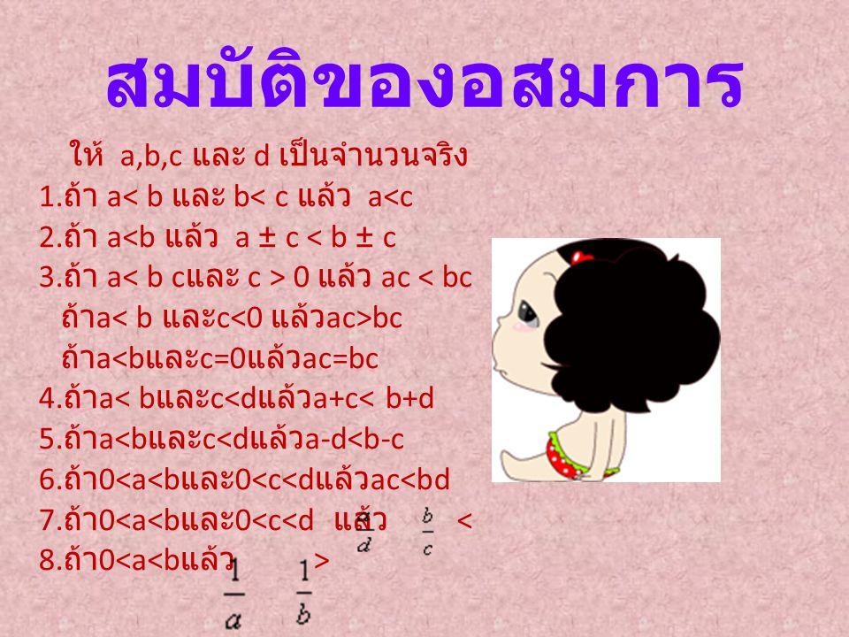 ให้ a,b,c และ d เป็นจำนวนจริง 1. ถ้า a 0 แล้ว ac bc ถ้า a สมบัติของอสมการ