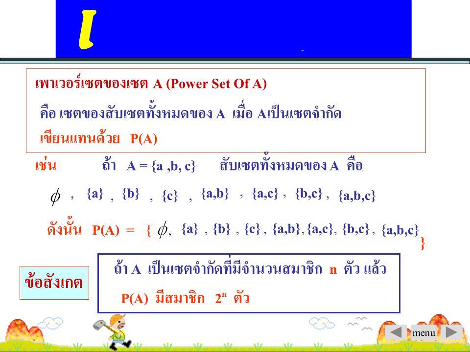 menu บทนิยาม เซต A เป็นสับเซตของ B ก็ต่อเมื่อ สมาชิกทุกตัวของเซต A เป็นสมาชิกของเซต B A เป็นสับเซตของ B เขียนแทนด้วย A B เช่น A = { 1, 2, 3 }, B = { 1,2, 3, 4 } แต่ ( B ไม่เป็นสับเซต A ) จากนิยาม จะได้ 1.