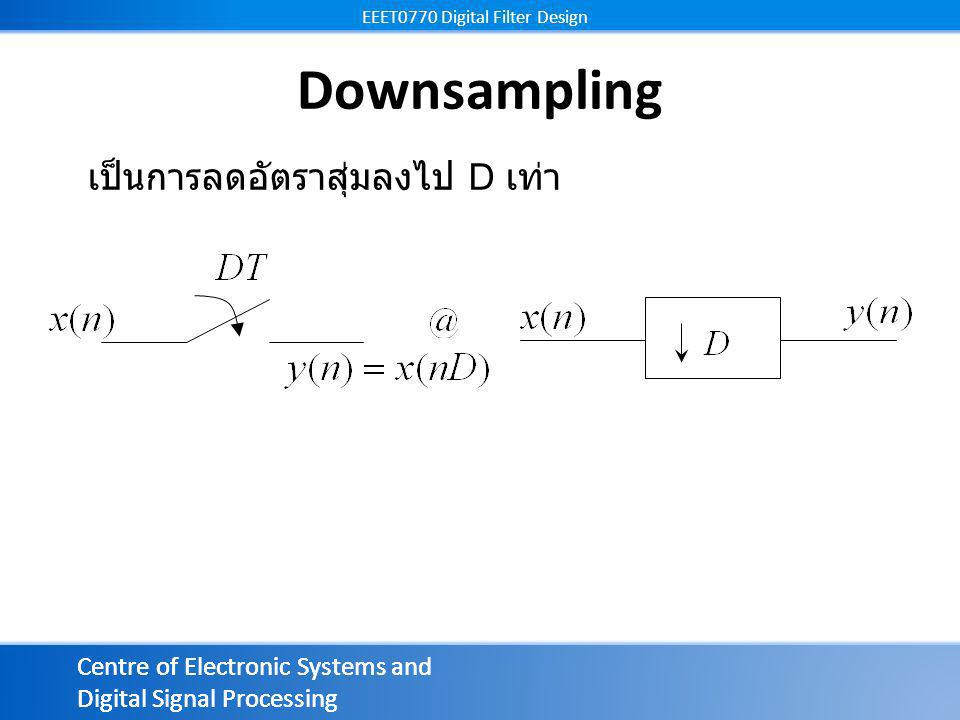 Centre of Electronic Systems and Digital Signal Processing EEET0770 Digital Filter Design Centre of Electronic Systems and Digital Signal Processing EEET0770 Digital Filter Design Downsampling เป็นการลดอัตราสุ่มลงไป D เท่า