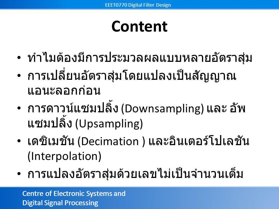 Centre of Electronic Systems and Digital Signal Processing EEET0770 Digital Filter Design Centre of Electronic Systems and Digital Signal Processing EEET0770 Digital Filter Design การ sampling ทำให้ขนาดลดลง D เท่า แต่แบนด์วิทเพิ่มขึ้น D เท่า จากสมการแอลิแอส (aliasing formula) สเกลค่า downsampling sampling