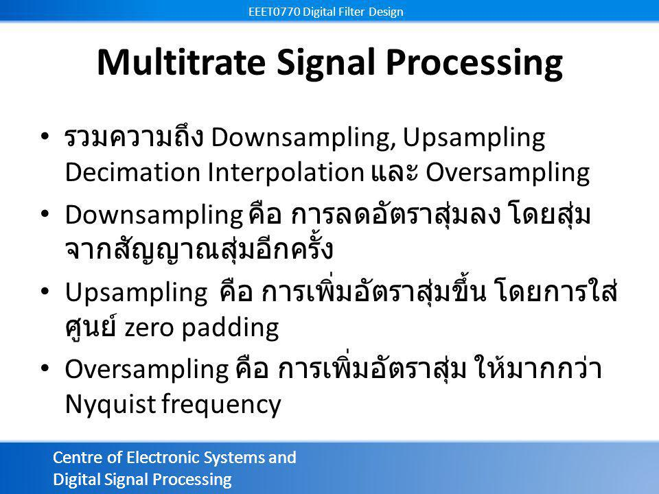 Centre of Electronic Systems and Digital Signal Processing EEET0770 Digital Filter Design Centre of Electronic Systems and Digital Signal Processing EEET0770 Digital Filter Design เดซิเมชัน (Decimation) LPF ความถี่ตัด เดซิเมเตอร์ (decimator)= downsampler+ ตัวกรองต่ำผ่าน ( แก้ aliasing) อัตราขยาย = 1