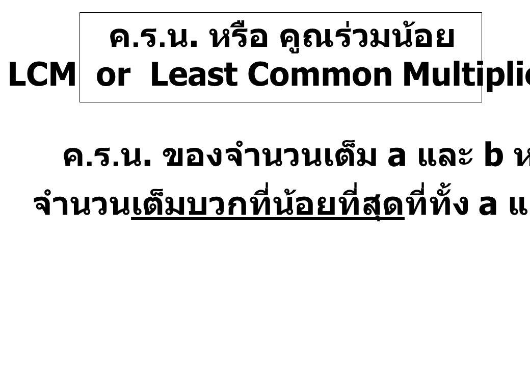 ค. ร. น. หรือ คูณร่วมน้อย LCM or Least Common Multiplier ค. ร. น. ของจำนวนเต็ม a และ b หมายถึง จำนวนเต็มบวกที่น้อยที่สุดที่ทั้ง a และ b หารลงตัว