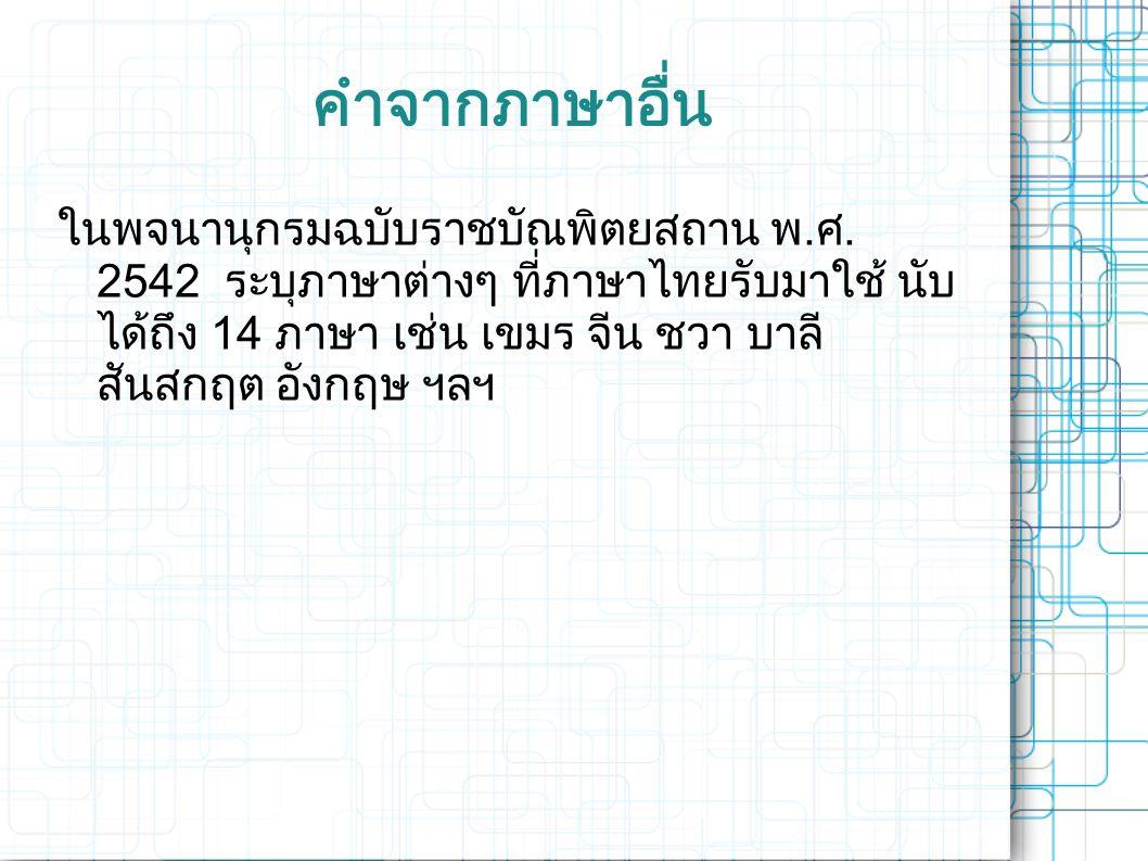 คำจากภาษาอื่น ในพจนานุกรมฉบับราชบัณพิตยสถาน พ. ศ. 2542 ระบุภาษาต่างๆ ที่ภาษาไทยรับมาใช้ นับ ได้ถึง 14 ภาษา เช่น เขมร จีน ชวา บาลี สันสกฤต อังกฤษ ฯลฯ