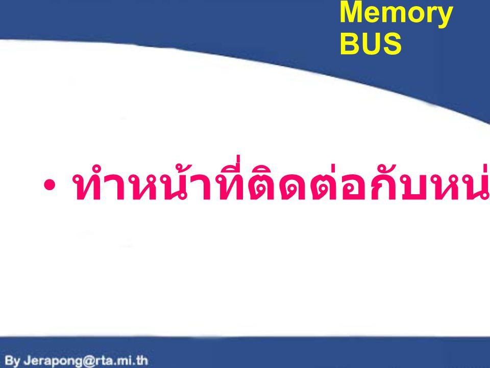 Memory BUS ทำหน้าที่ติดต่อกับหน่วยความจำ