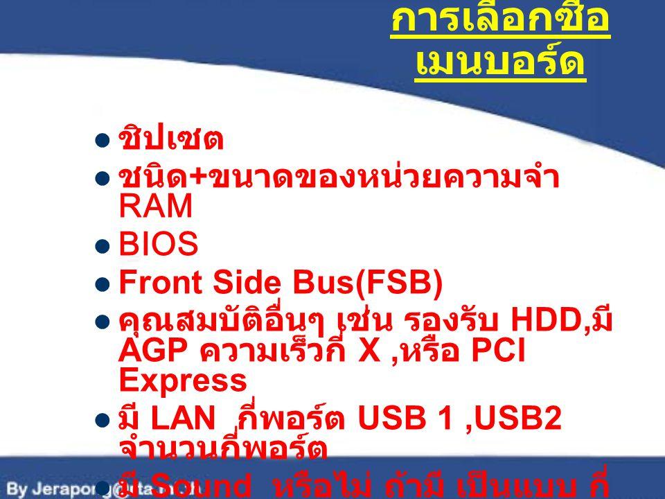 การเลือกซื้อ เมนบอร์ด ชิปเซต ชนิด + ขนาดของหน่วยความจำ RAM BIOS Front Side Bus(FSB) คุณสมบัติอื่นๆ เช่น รองรับ HDD, มี AGP ความเร็วกี่ X, หรือ PCI Exp