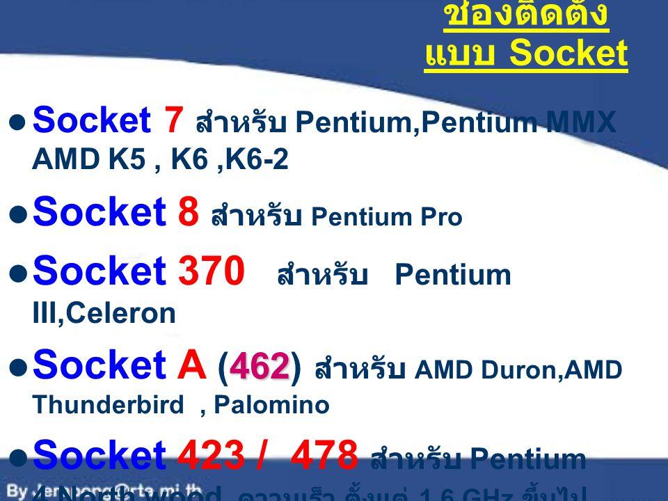 ช่องติดตั้ง แบบ Socket Socket 7 สำหรับ Pentium,Pentium MMX AMD K5, K6,K6-2 Socket 8 สำหรับ Pentium Pro Socket 370 สำหรับ Pentium III,Celeron 462 Socke