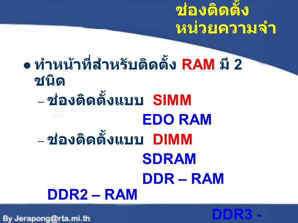 ช่องติดตั้ง หน่วยความจำ ทำหน้าที่สำหรับติดตั้ง RAM มี 2 ชนิด – ช่องติดตั้งแบบ SIMM EDO RAM – ช่องติดตั้งแบบ DIMM SDRAM DDR – RAM DDR2 – RAM DDR3 - RAM