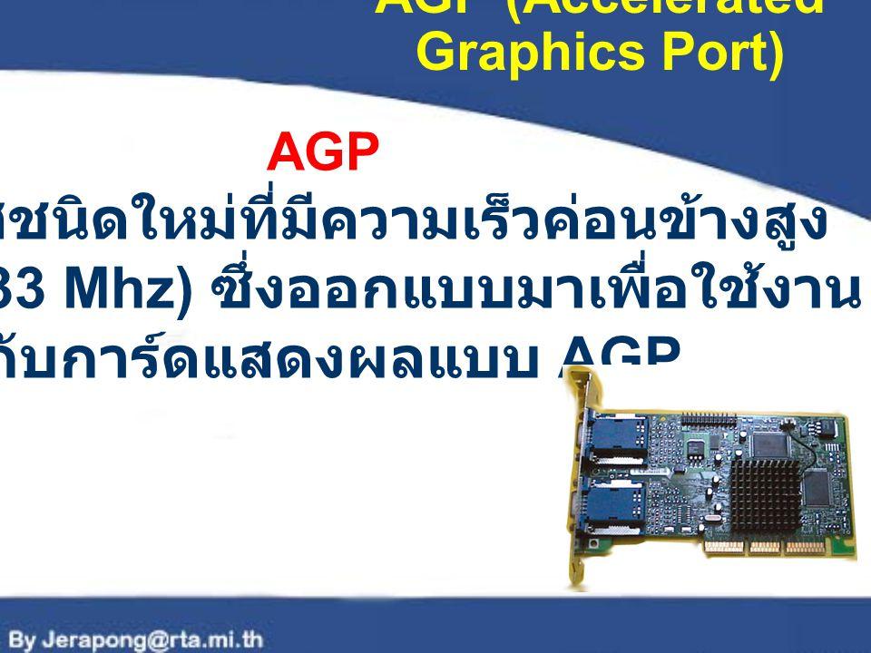 AGP (Accelerated Graphics Port) AGP เป็นบัสชนิดใหม่ที่มีความเร็วค่อนข้างสูง (66 – 133 Mhz) ซึ่งออกแบบมาเพื่อใช้งาน กับการ์ดแสดงผลแบบ AGP