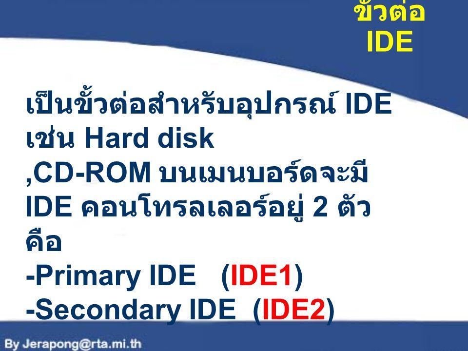 ขั้วต่อ IDE เป็นขั้วต่อสำหรับอุปกรณ์ IDE เช่น Hard disk,CD-ROM บนเมนบอร์ดจะมี IDE คอนโทรลเลอร์อยู่ 2 ตัว คือ -Primary IDE (IDE1) -Secondary IDE (IDE2)