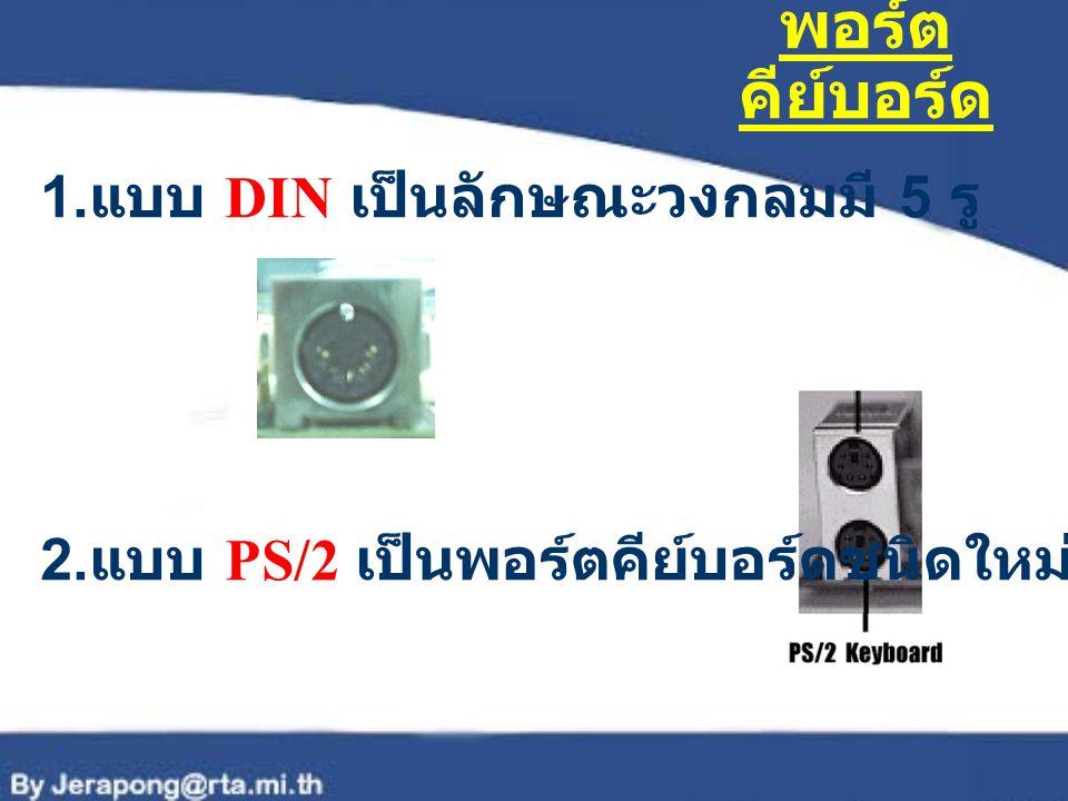 พอร์ต คีย์บอร์ด 1. แบบ DIN เป็นลักษณะวงกลมมี 5 รู 2. แบบ PS/2 เป็นพอร์ตคีย์บอร์ดชนิดใหม่