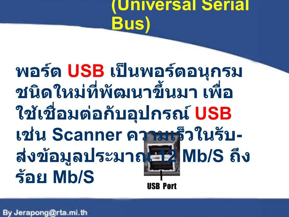 พอร์ต USB (Universal Serial Bus) พอร์ต USB เป็นพอร์ตอนุกรม ชนิดใหม่ที่พัฒนาขึ้นมา เพื่อ ใช้เชื่อมต่อกับอุปกรณ์ USB เช่น Scanner ความเร็วในรับ - ส่งข้อ
