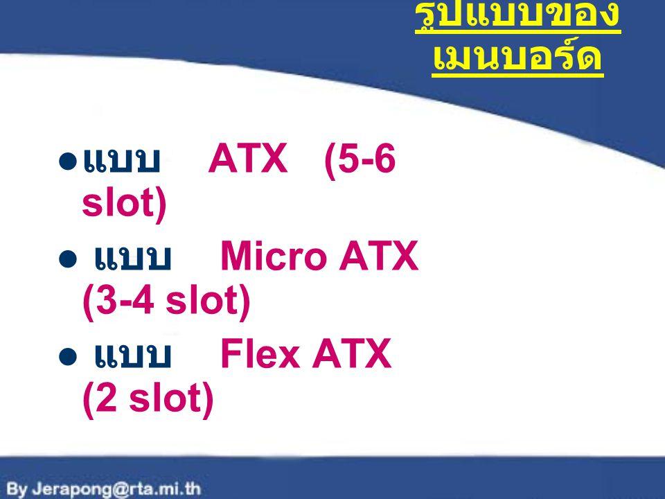 ช่องติดตั้ง แบบ Slot Slot 1 สำหรับ Pentium II,Pentium III,Celeron ( เก่า ) Slot 2 สำหรับ Pentium II Xeon,Pentium III Xeon Slot A สำหรับ AMD Athlon
