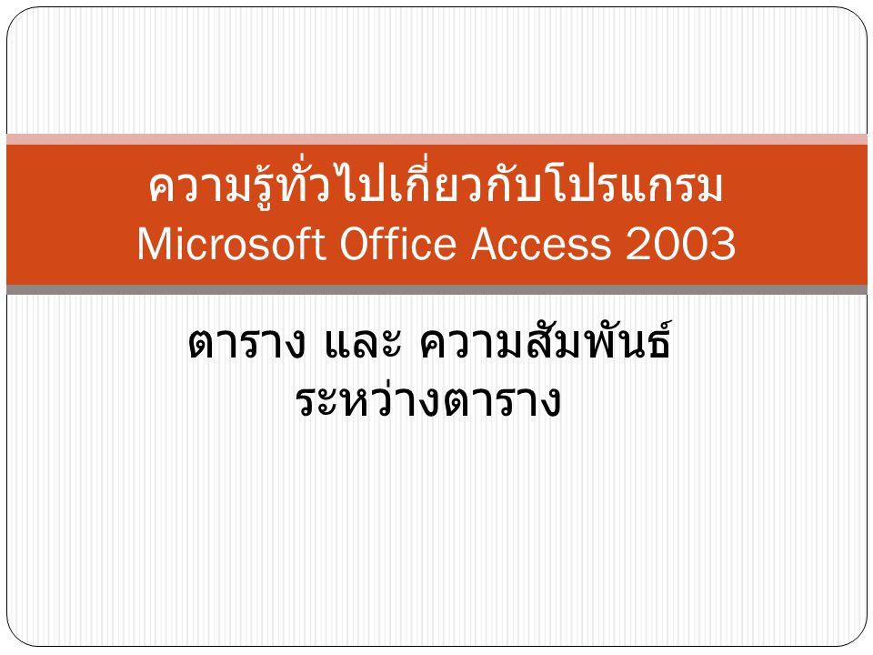 ตาราง และ ความสัมพันธ์ ระหว่างตาราง ความรู้ทั่วไปเกี่ยวกับโปรแกรม Microsoft Office Access 2003