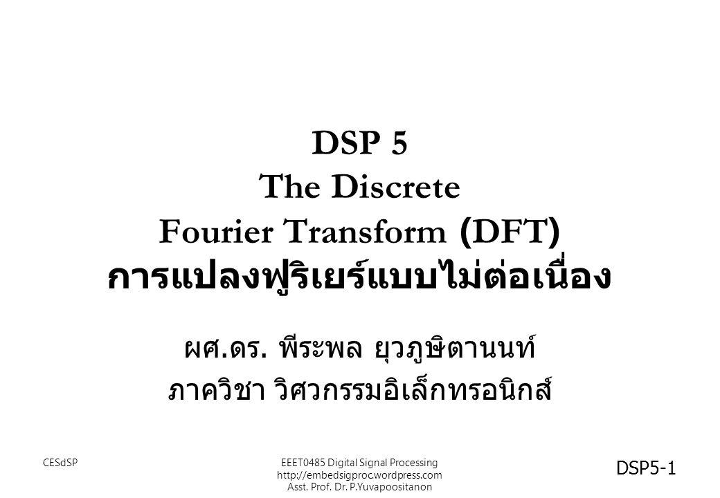 เป้าหมาย นศ รู้จักความหมายของ อนุกรมฟูริเยร์แบบไม่ต่อเนื่อง (Discrete Fourier Series :DFS) และผลการแปลงจาก สัญญาณในโดเมนเวลา นศ เข้าใจความสัมพันธ์ของ การแปลงฟูริเยร์แบบไม่ ต่อเนื่อง (Discrete Fourier Transform: DFT) และ DFS นศ สามารถทำการแปลง DFT กับสัญญาณเชิงเวลาใดๆ ได้ DSP5-2 CESdSPEEET0485 Digital Signal Processing http://embedsigproc.wordpress.com Asst.