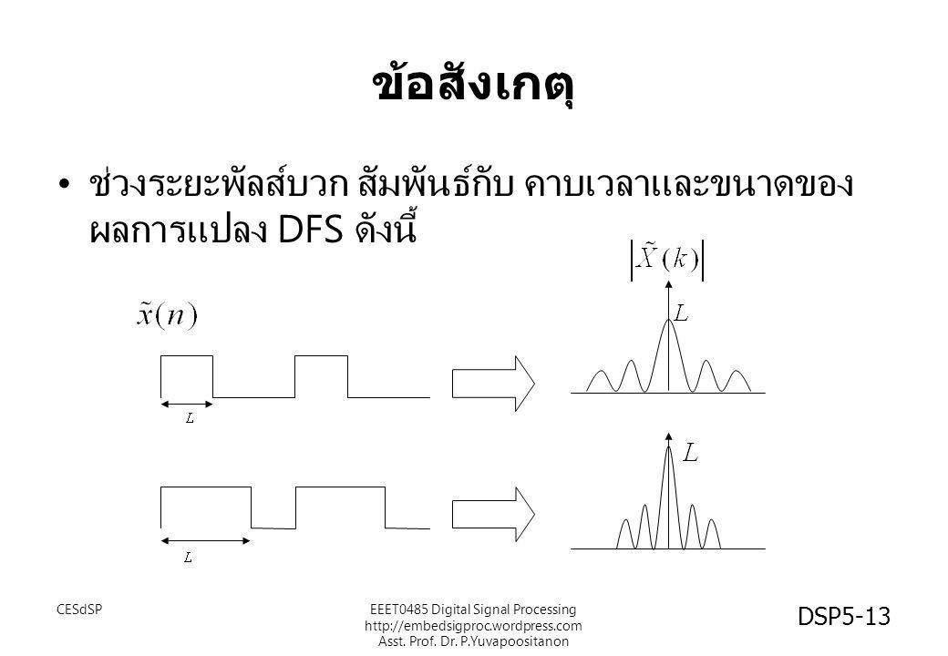 DSP5-13 ข้อสังเกตุ ช่วงระยะพัลส์บวก สัมพันธ์กับ คาบเวลาและขนาดของ ผลการแปลง DFS ดังนี้ CESdSPEEET0485 Digital Signal Processing http://embedsigproc.wordpress.com Asst.