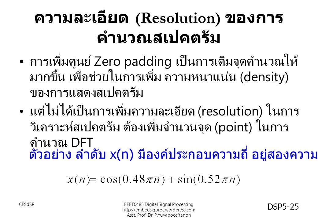 DSP5-25 ความละเอียด (Resolution) ของการ คำนวณสเปคตรัม การเพิ่มศูนย์ Zero padding เป็นการเติมจุดคำนวณให้ มากขึ้น เพื่อช่วยในการเพิ่ม ความหนาแน่น (density) ของการแสดงสเปคตรัม แต่ไม่ได้เป็นการเพิ่มความละเอียด (resolution) ในการ วิเคราะห์สเปคตรัม ต้องเพิ่มจำนวนจุด (point) ในการ คำนวณ DFT ตัวอย่าง ลำดับ x(n) มีองค์ประกอบความถี่ อยู่สองความถี่ CESdSPEEET0485 Digital Signal Processing http://embedsigproc.wordpress.com Asst.