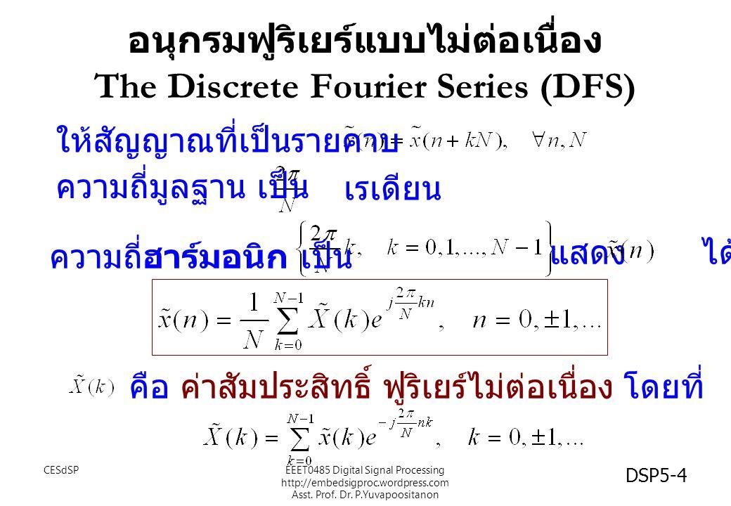 DSP5-4 อนุกรมฟูริเยร์แบบไม่ต่อเนื่อง The Discrete Fourier Series (DFS) ให้สัญญาณที่เป็นรายคาบ ความถี่มูลฐาน เป็น เรเดียน ความถี่ฮาร์มอนิก เป็น คือ ค่าสัมประสิทธิ์ ฟูริเยร์ไม่ต่อเนื่อง โดยที่ แสดง ได้เป็น CESdSPEEET0485 Digital Signal Processing http://embedsigproc.wordpress.com Asst.
