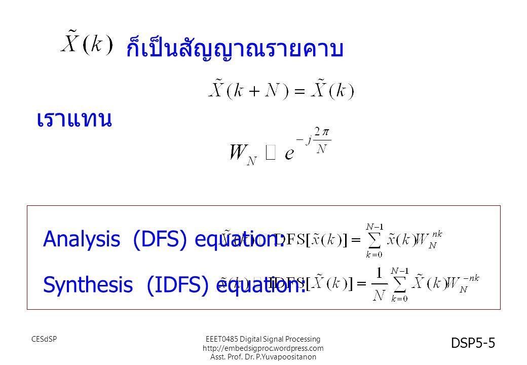 DSP5-16 DFT กับ DFS DFS เป็นการแปลงสัญญาณเชิงเวลาไม่ต่อเนื่องและเป็นคาบ ให้ เป็นสัญญาณเชิงความถี่แบบไม่ต่อเนื่องและเป็นคาบ แต่สัญญาณบางอย่างทั่วๆไป อาจจะไม่เป็นคาบก็ได้ ในการวิเคราะห์จึงต้องตัดสัญญาณนั้นมาหนึ่งช่วงและหา DFS ของช่วงสัญญาณนั้น ซึ่งเราสมมติให้เป็นช่วงหนึ่งคาบ และเราเรียกการแปลง DFS กับสัญญาณเพียงหนึ่งคาบนั้นว่าการ แปลง DFT DFT เป็นการแปลงที่ ใช้การหา DFS ของสัญญาณเพียงหนึ่งคาบ CESdSPEEET0485 Digital Signal Processing http://embedsigproc.wordpress.com Asst.