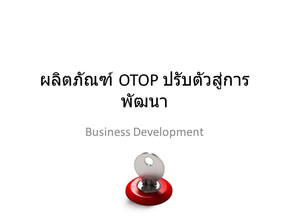 ผลิตภัณฑ์ OTOP ปรับตัวสู่การ พัฒนา Business Development