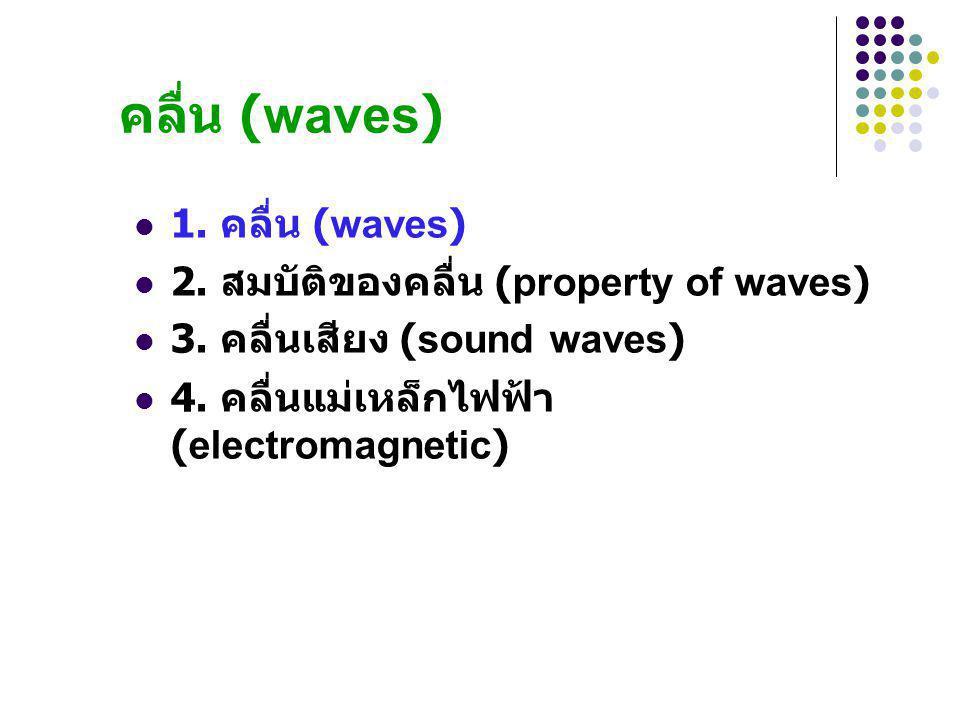 คลื่น (waves) 1. คลื่น (waves) 2. สมบัติของคลื่น (property of waves) 3. คลื่นเสียง (sound waves) 4. คลื่นแม่เหล็กไฟฟ้า (electromagnetic)
