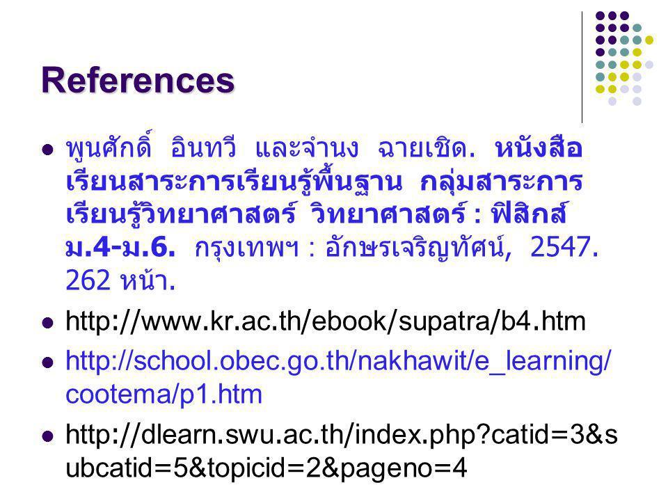 References พูนศักดิ์ อินทวี และจำนง ฉายเชิด. หนังสือ เรียนสาระการเรียนรู้พื้นฐาน กลุ่มสาระการ เรียนรู้วิทยาศาสตร์ วิทยาศาสตร์ : ฟิสิกส์ ม.4- ม.6. กรุง