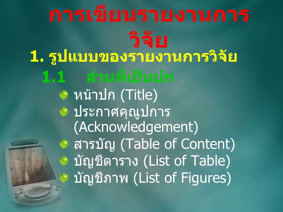 1. รูปแบบของรายงานการวิจัย 1.1ส่วนที่เป็นปก หน้าปก (Title) ประกาศคุณูปการ (Acknowledgement) สารบัญ (Table of Content) บัญชีตาราง (List of Table) บัญชี