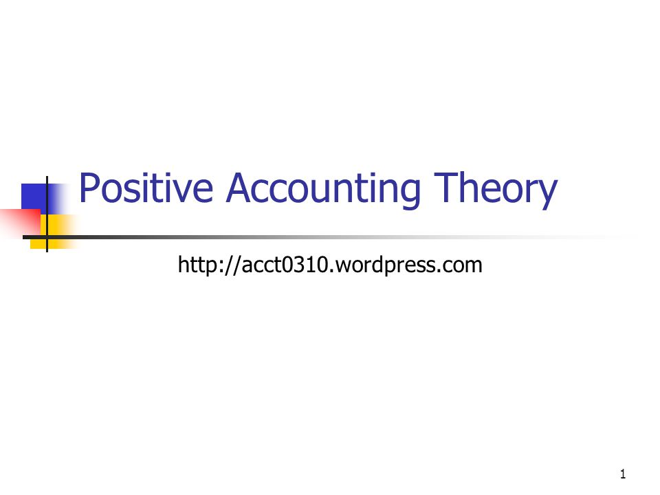 1 Positive Accounting Theory http://acct0310.wordpress.com