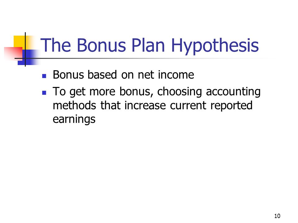 10 The Bonus Plan Hypothesis Bonus based on net income To get more bonus, choosing accounting methods that increase current reported earnings