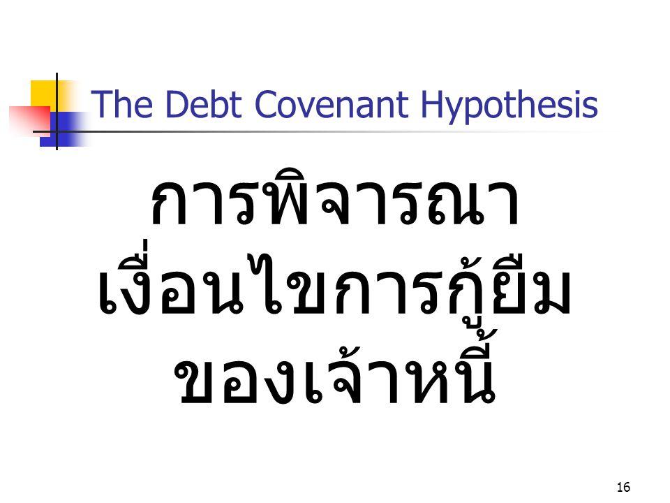 16 The Debt Covenant Hypothesis การพิจารณา เงื่อนไขการกู้ยืม ของเจ้าหนี้