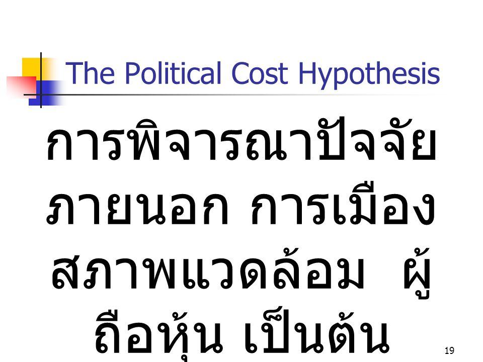 19 The Political Cost Hypothesis การพิจารณาปัจจัย ภายนอก การเมือง สภาพแวดล้อม ผู้ ถือหุ้น เป็นต้น