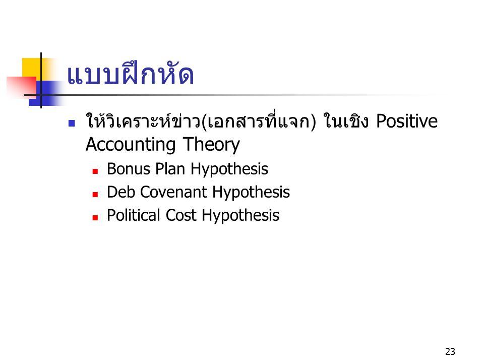 23 แบบฝึกหัด ให้วิเคราะห์ข่าว ( เอกสารที่แจก ) ในเชิง Positive Accounting Theory Bonus Plan Hypothesis Deb Covenant Hypothesis Political Cost Hypothesis