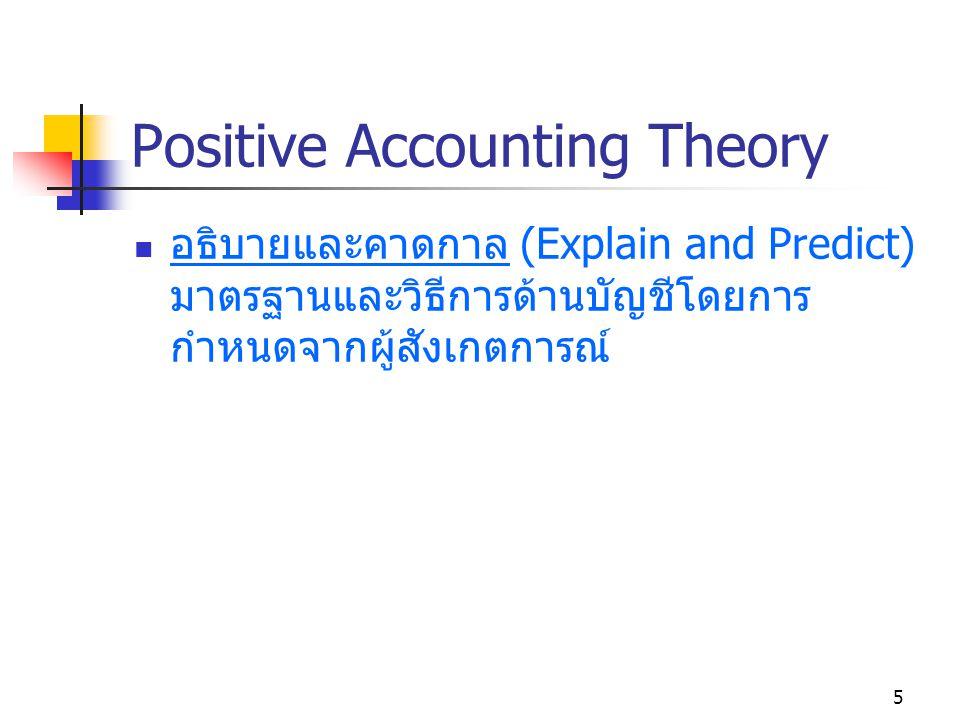 5 Positive Accounting Theory อธิบายและคาดกาล (Explain and Predict) มาตรฐานและวิธีการด้านบัญชีโดยการ กำหนดจากผู้สังเกตการณ์