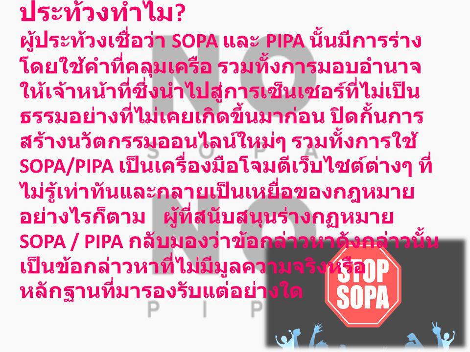 ประท้วงทำไม ? ผู้ประท้วงเชื่อว่า SOPA และ PIPA นั้นมีการร่าง โดยใช้คำที่คลุมเครือ รวมทั้งการมอบอำนาจ ให้เจ้าหน้าที่ซึ่งนำไปสู่การเซ็นเซอร์ที่ไม่เป็น ธ