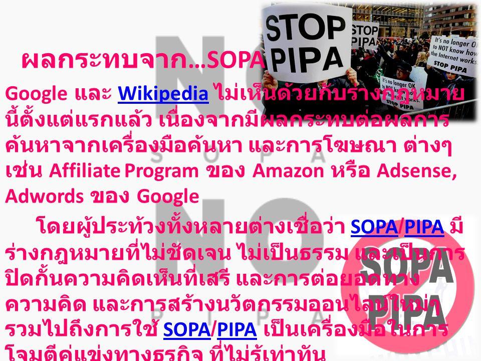 ผลกระทบจาก …SOPA Google และ Wikipedia ไม่เห็นด้วยกับร่างกฎหมาย นี้ตั้งแต่แรกแล้ว เนื่องจากมีผลกระทบต่อผลการ ค้นหาจากเครื่องมือค้นหา และการโฆษณา ต่างๆ เช่น Affiliate Program ของ Amazon หรือ Adsense, Adwords ของ GoogleWikipedia โดยผู้ประท้วงทั้งหลายต่างเชื่อว่า SOPA/PIPA มี ร่างกฎหมายที่ไม่ชัดเจน ไม่เป็นธรรม และเป็นการ ปิดกั้นความคิดเห็นที่เสรี และการต่อยอดทาง ความคิด และการสร้างนวัตกรรมออนไลน์ใหม่ๆ รวมไปถึงการใช้ SOPA/PIPA เป็นเครื่องมือในการ โจมตีคู่แข่งทางธุรกิจ ที่ไม่รู้เท่าทันSOPAPIPASOPAPIPA