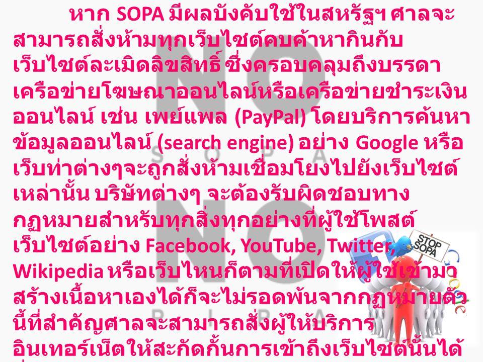 ยกตัวอย่างเช่น …. หาก SOPA มีผลบังคับใช้ในสหรัฐฯ ศาลจะ สามารถสั่งห้ามทุกเว็บไซต์คบค้าหากินกับ เว็บไซต์ละเมิดลิขสิทธิ์ ซึ่งครอบคลุมถึงบรรดา เครือข่ายโฆ