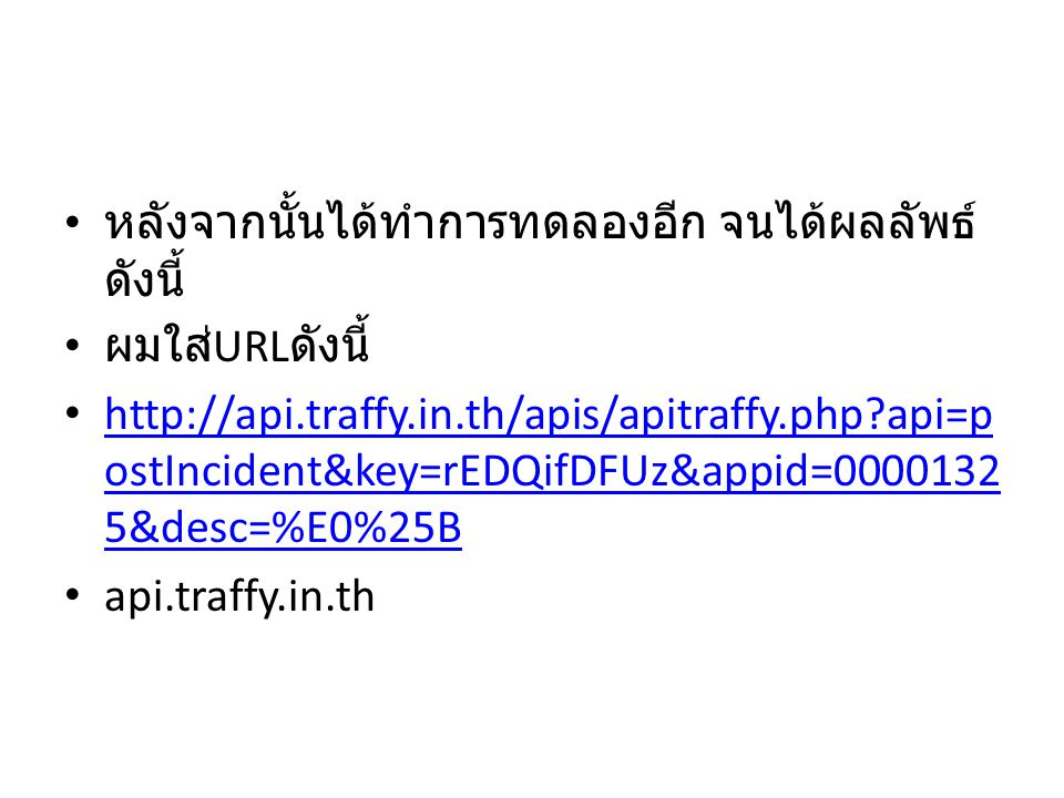 หลังจากนั้นได้ทำการทดลองอีก จนได้ผลลัพธ์ ดังนี้ ผมใส่ URL ดังนี้ http://api.traffy.in.th/apis/apitraffy.php api=p ostIncident&key=rEDQifDFUz&appid=0000132 5&desc=%E0%25B http://api.traffy.in.th/apis/apitraffy.php api=p ostIncident&key=rEDQifDFUz&appid=0000132 5&desc=%E0%25B api.traffy.in.th