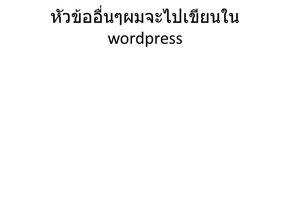 หัวข้ออื่นๆผมจะไปเขียนใน wordpress
