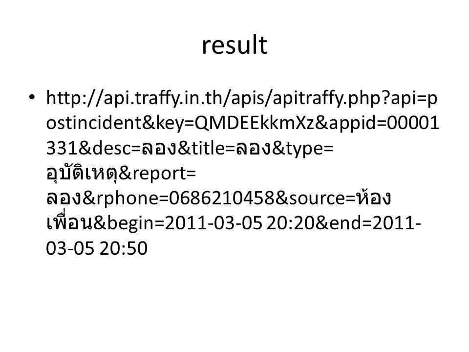 result http://api.traffy.in.th/apis/apitraffy.php?api=p ostincident&key=QMDEEkkmXz&appid=00001 331&desc= ลอง &title= ลอง &type= อุบัติเหตุ &report= ลอ