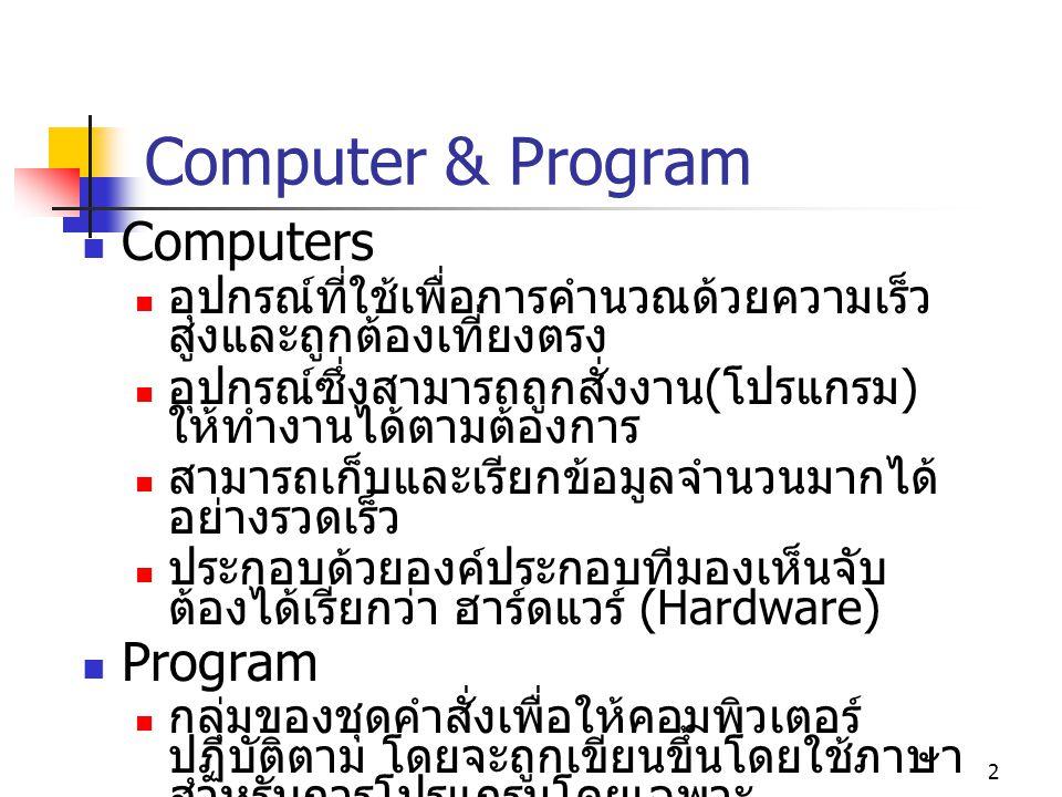 2 Computer & Program Computers อุปกรณ์ที่ใช้เพื่อการคำนวณด้วยความเร็ว สูงและถูกต้องเที่ยงตรง อุปกรณ์ซึ่งสามารถถูกสั่งงาน ( โปรแกรม ) ให้ทำงานได้ตามต้องการ สามารถเก็บและเรียกข้อมูลจำนวนมากได้ อย่างรวดเร็ว ประกอบด้วยองค์ประกอบทีมองเห็นจับ ต้องได้เรียกว่า ฮาร์ดแวร์ (Hardware) Program กลุ่มของชุดคำสั่งเพื่อให้คอมพิวเตอร์ ปฏิบัติตาม โดยจะถูกเขียนขึ้นโดยใช้ภาษา สำหรับการโปรแกรมโดยเฉพาะ