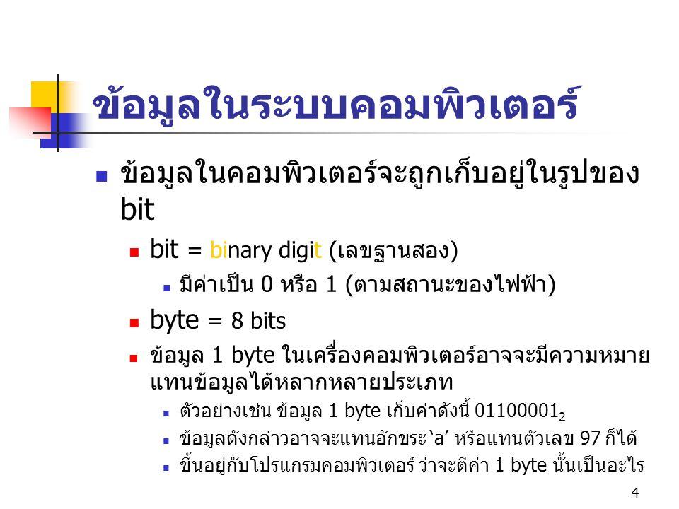 4 ข้อมูลในระบบคอมพิวเตอร์ ข้อมูลในคอมพิวเตอร์จะถูกเก็บอยู่ในรูปของ bit bit = binary digit ( เลขฐานสอง ) มีค่าเป็น 0 หรือ 1 ( ตามสถานะของไฟฟ้า ) byte = 8 bits ข้อมูล 1 byte ในเครื่องคอมพิวเตอร์อาจจะมีความหมาย แทนข้อมูลได้หลากหลายประเภท ตัวอย่างเช่น ข้อมูล 1 byte เก็บค่าดังนี้ 01100001 2 ข้อมูลดังกล่าวอาจจะแทนอักขระ 'a' หรือแทนตัวเลข 97 ก็ได้ ขึ้นอยู่กับโปรแกรมคอมพิวเตอร์ ว่าจะตีค่า 1 byte นั้นเป็นอะไร