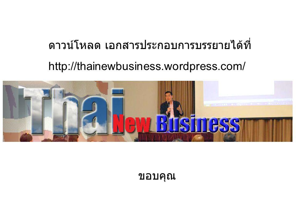 ดาวน์โหลด เอกสารประกอบการบรรยายได้ที่ http://thainewbusiness.wordpress.com/ ขอบคุณ