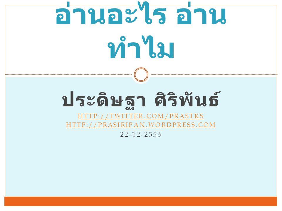 ประดิษฐา ศิริพันธ์ HTTP://TWITTER.COM/PRASTKS HTTP://PRASIRIPAN.WORDPRESS.COM 22-12-2553 อ่านอะไร อ่าน ทำไม
