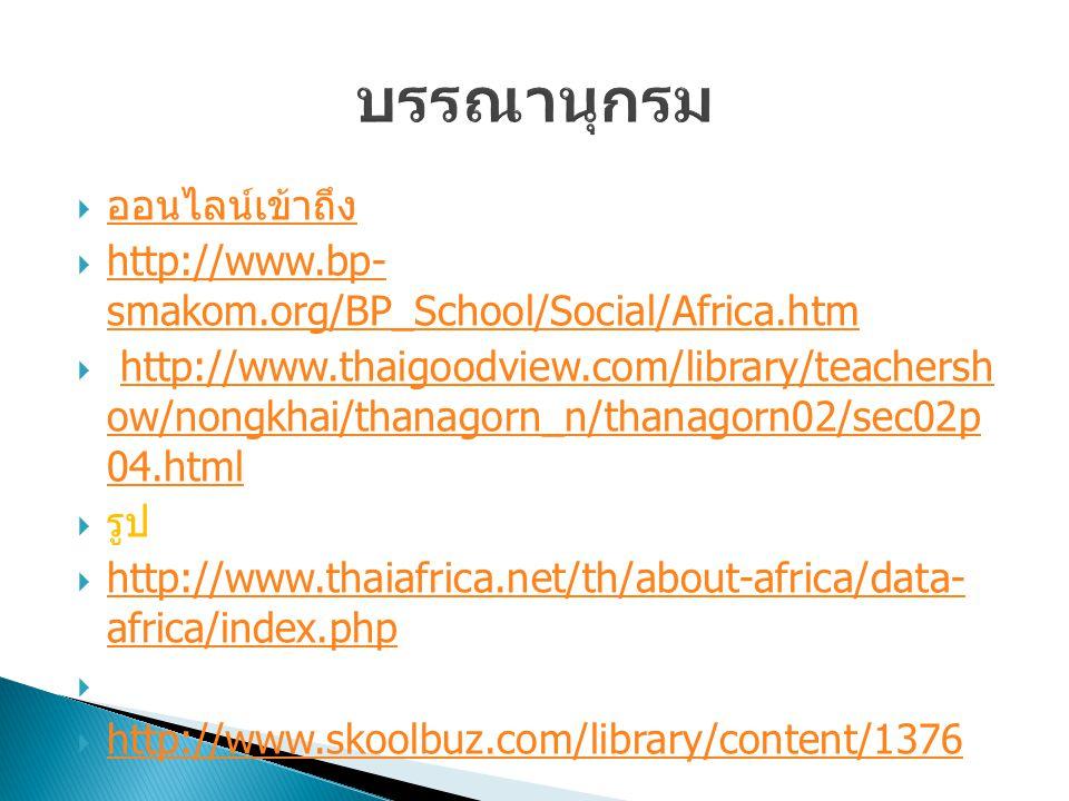  ออนไลน์เข้าถึง ออนไลน์เข้าถึง  http://www.bp- smakom.org/BP_School/Social/Africa.htm http://www.bp- smakom.org/BP_School/Social/Africa.htm  http://www.thaigoodview.com/library/teachersh ow/nongkhai/thanagorn_n/thanagorn02/sec02p 04.htmlhttp://www.thaigoodview.com/library/teachersh ow/nongkhai/thanagorn_n/thanagorn02/sec02p 04.html  รูป  http://www.thaiafrica.net/th/about-africa/data- africa/index.php http://www.thaiafrica.net/th/about-africa/data- africa/index.php   http://www.skoolbuz.com/library/content/1376 http://www.skoolbuz.com/library/content/1376